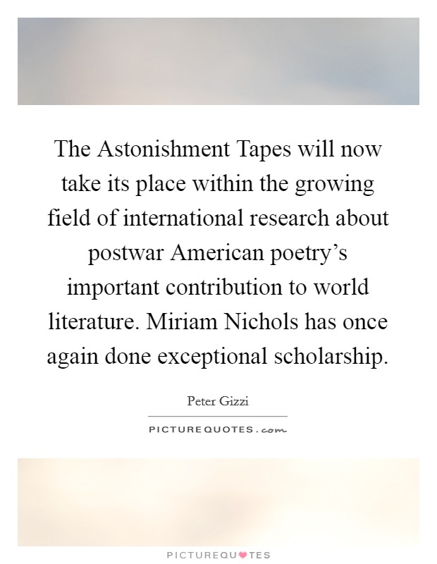 The Astonishment Tapes will now take its place within the growing field of international research about postwar American poetry's important contribution to world literature. Miriam Nichols has once again done exceptional scholarship Picture Quote #1