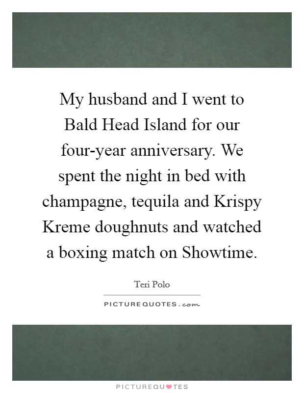 My husband and I went to Bald Head Island for our four-year anniversary. We spent the night in bed with champagne, tequila and Krispy Kreme doughnuts and watched a boxing match on Showtime Picture Quote #1