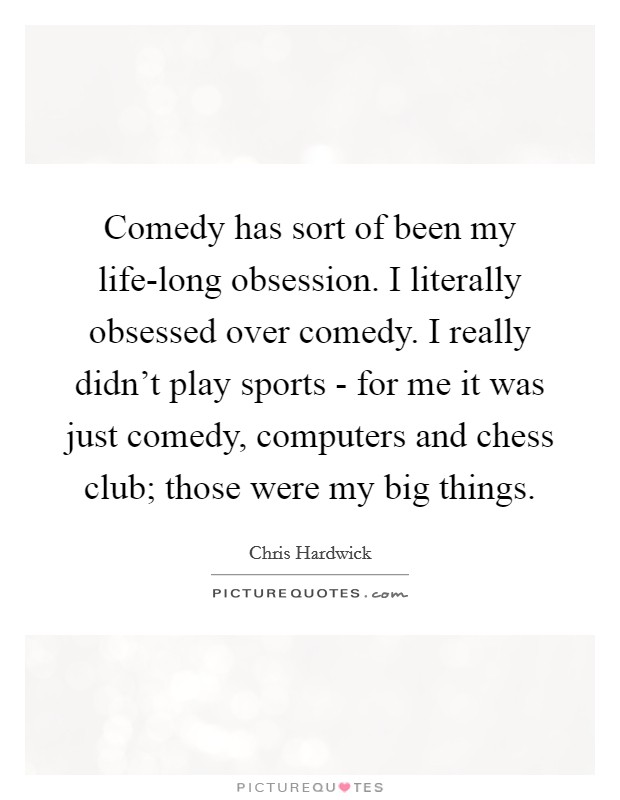 Comedy has sort of been my life-long obsession. I literally obsessed over comedy. I really didn't play sports - for me it was just comedy, computers and chess club; those were my big things Picture Quote #1