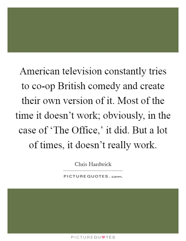 American television constantly tries to co-op British comedy and create their own version of it. Most of the time it doesn't work; obviously, in the case of 'The Office,' it did. But a lot of times, it doesn't really work Picture Quote #1