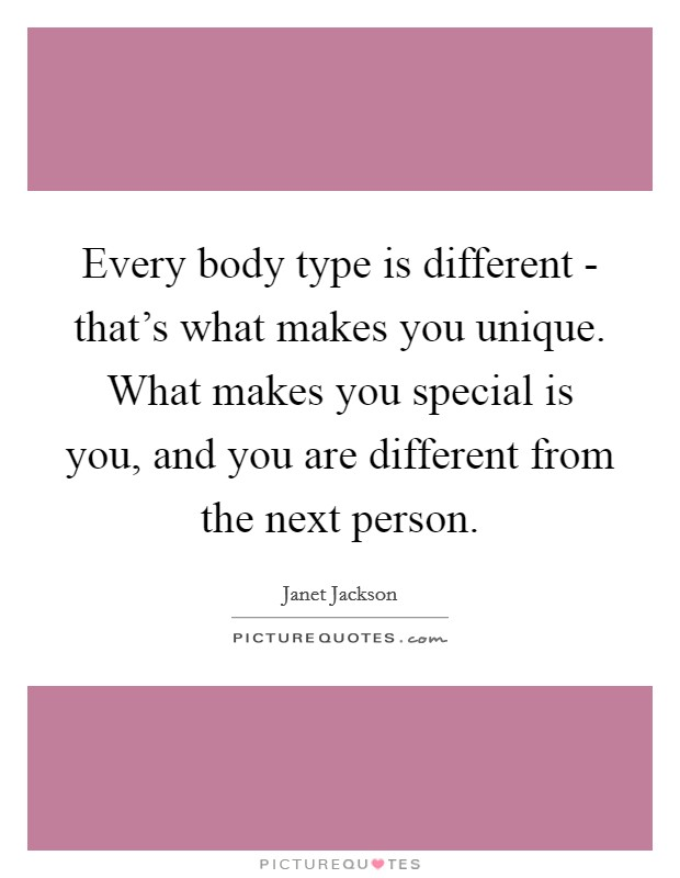 Every body type is different - that's what makes you unique. What makes you special is you, and you are different from the next person Picture Quote #1