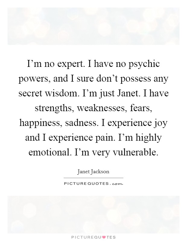 I'm no expert. I have no psychic powers, and I sure don't possess any secret wisdom. I'm just Janet. I have strengths, weaknesses, fears, happiness, sadness. I experience joy and I experience pain. I'm highly emotional. I'm very vulnerable Picture Quote #1