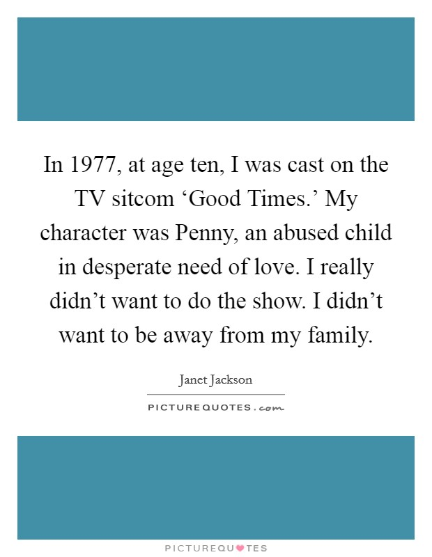 In 1977, at age ten, I was cast on the TV sitcom 'Good Times.' My character was Penny, an abused child in desperate need of love. I really didn't want to do the show. I didn't want to be away from my family Picture Quote #1