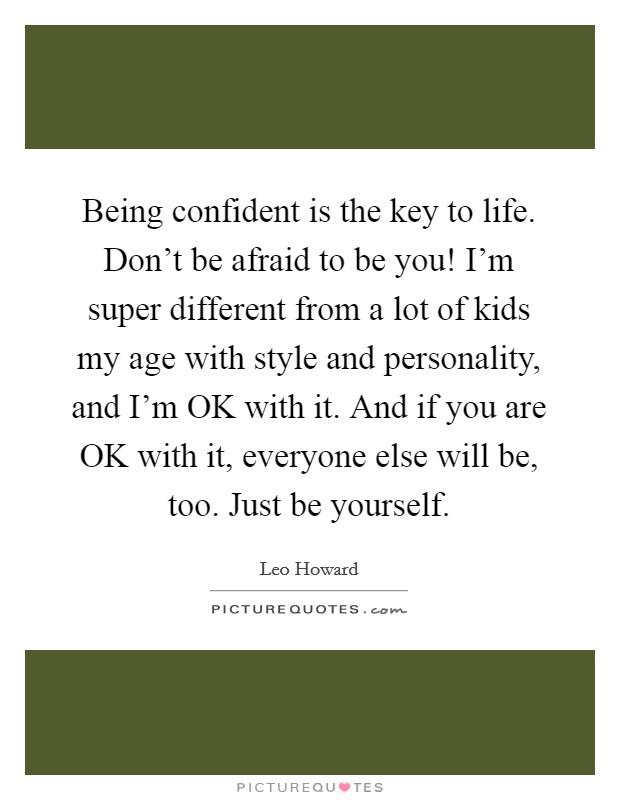 Being confident is the key to life. Don't be afraid to be you! I'm super different from a lot of kids my age with style and personality, and I'm OK with it. And if you are OK with it, everyone else will be, too. Just be yourself Picture Quote #1