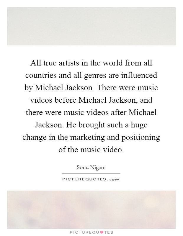 All true artists in the world from all countries and all genres are influenced by Michael Jackson. There were music videos before Michael Jackson, and there were music videos after Michael Jackson. He brought such a huge change in the marketing and positioning of the music video Picture Quote #1