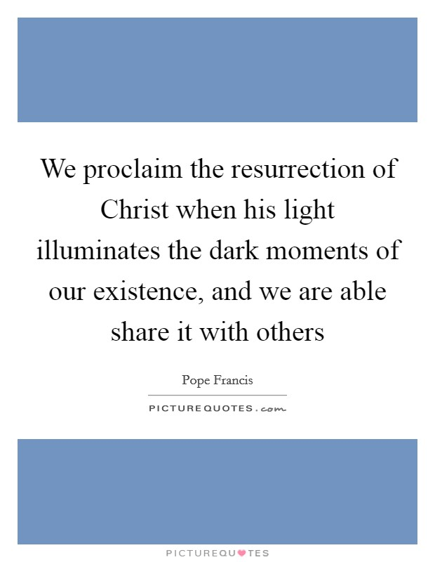 We proclaim the resurrection of Christ when his light illuminates the dark moments of our existence, and we are able share it with others Picture Quote #1