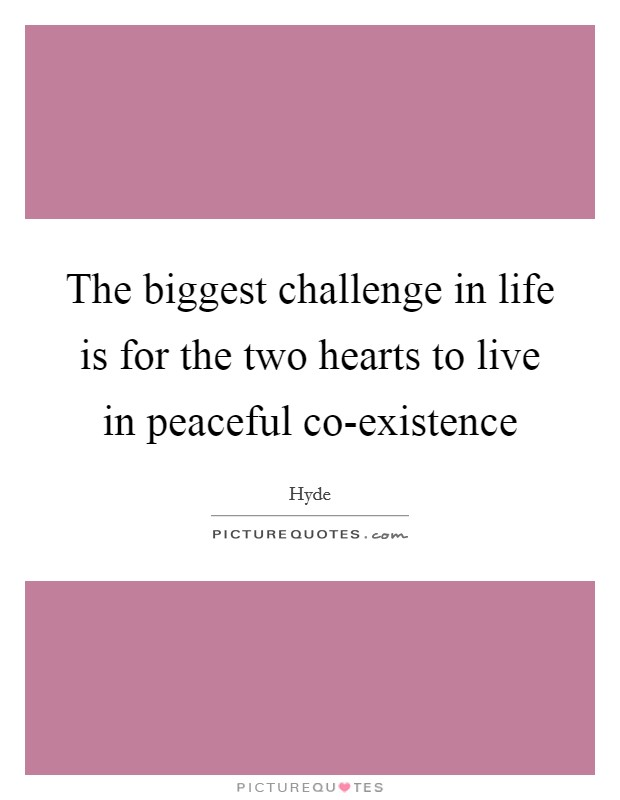 The biggest challenge in life is for the two hearts to live in peaceful co-existence Picture Quote #1