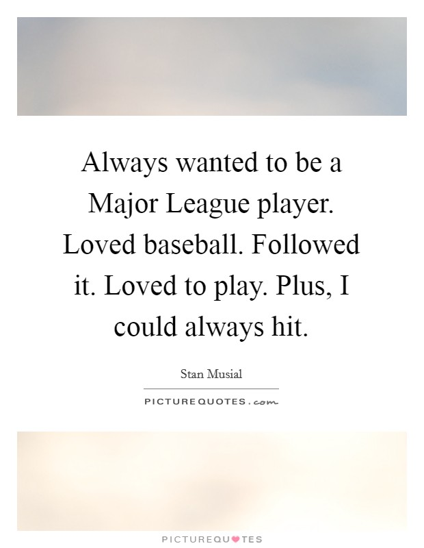 Always wanted to be a Major League player. Loved baseball. Followed it. Loved to play. Plus, I could always hit Picture Quote #1
