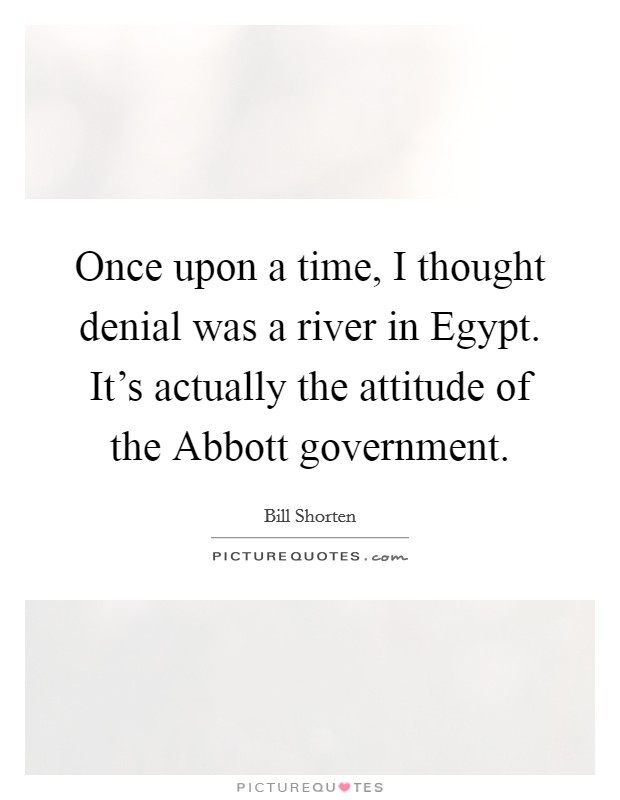 Once upon a time, I thought denial was a river in Egypt. It's actually the attitude of the Abbott government Picture Quote #1