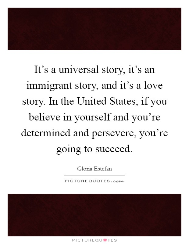 It's a universal story, it's an immigrant story, and it's a love story. In the United States, if you believe in yourself and you're determined and persevere, you're going to succeed Picture Quote #1