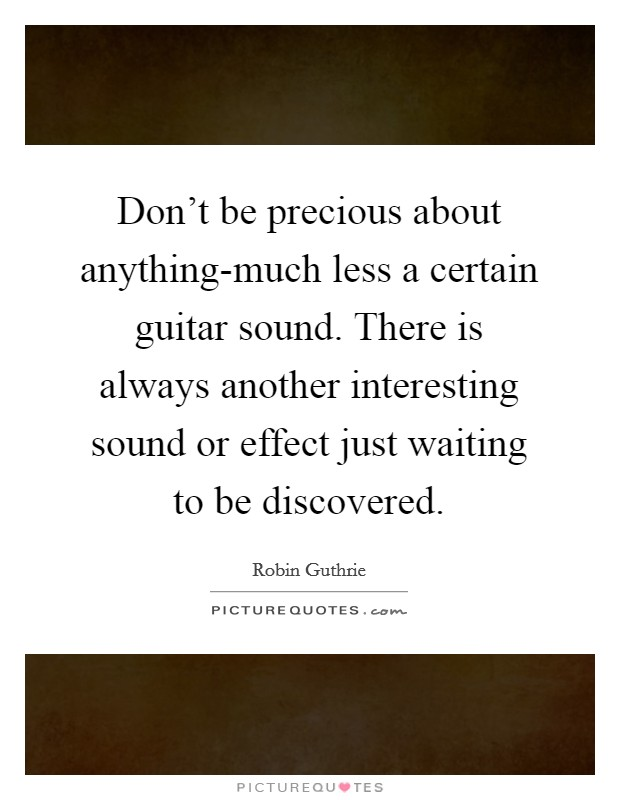 Don't be precious about anything-much less a certain guitar sound. There is always another interesting sound or effect just waiting to be discovered Picture Quote #1