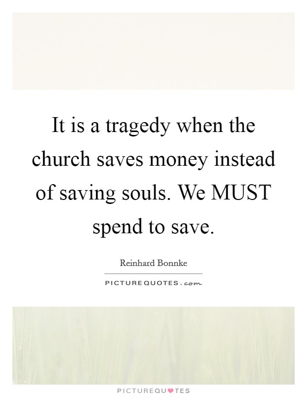 It is a tragedy when the church saves money instead of saving souls. We MUST spend to save Picture Quote #1
