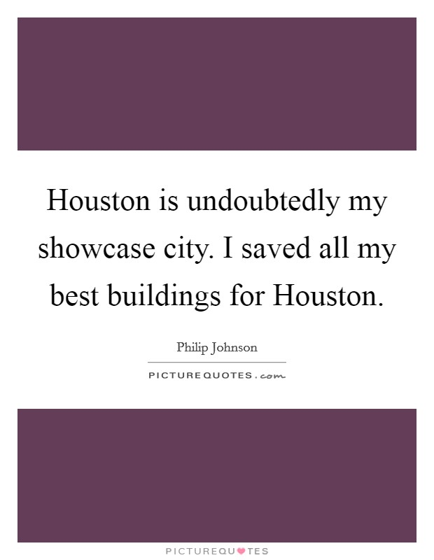 Houston is undoubtedly my showcase city. I saved all my best buildings for Houston Picture Quote #1