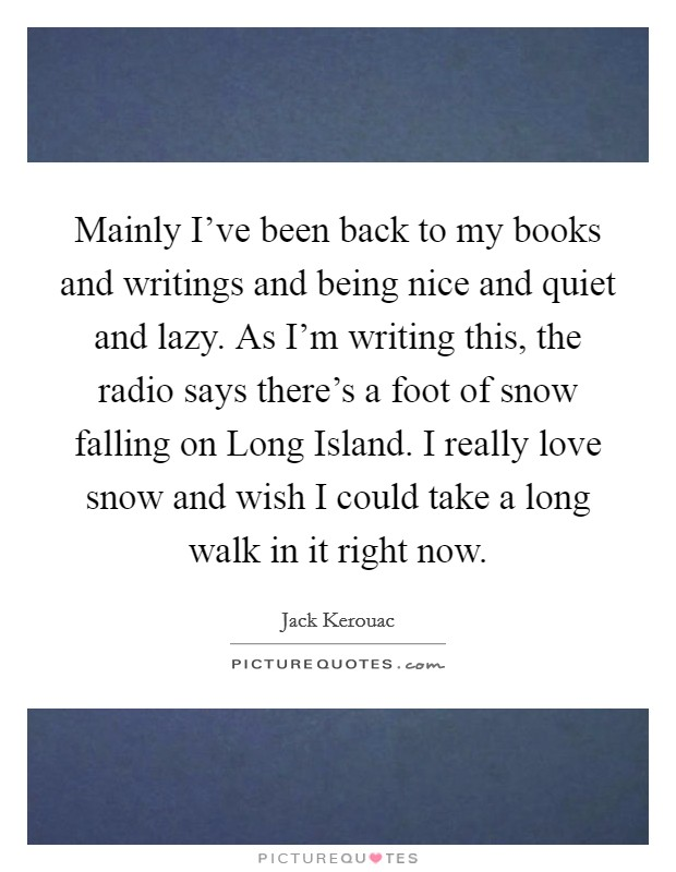 Mainly I've been back to my books and writings and being nice and quiet and lazy. As I'm writing this, the radio says there's a foot of snow falling on Long Island. I really love snow and wish I could take a long walk in it right now Picture Quote #1