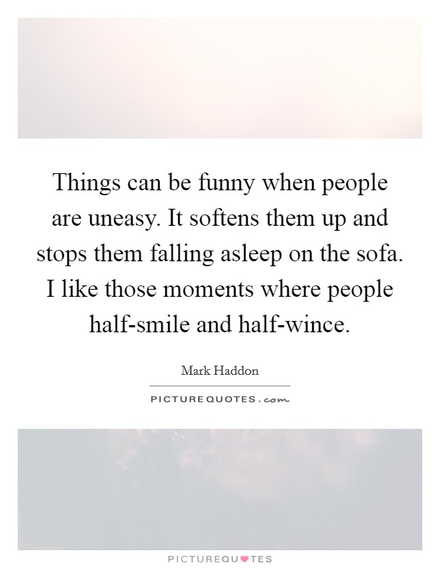Things can be funny when people are uneasy. It softens them up and stops them falling asleep on the sofa. I like those moments where people half-smile and half-wince Picture Quote #1