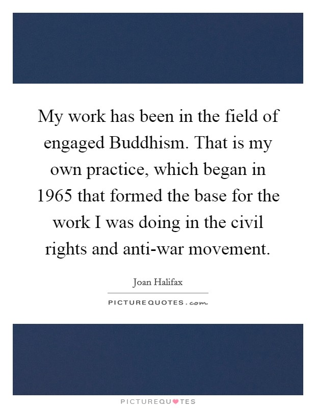 My work has been in the field of engaged Buddhism. That is my own practice, which began in 1965 that formed the base for the work I was doing in the civil rights and anti-war movement Picture Quote #1