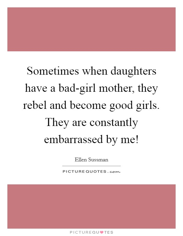 Sometimes when daughters have a bad-girl mother, they rebel and become good girls. They are constantly embarrassed by me! Picture Quote #1