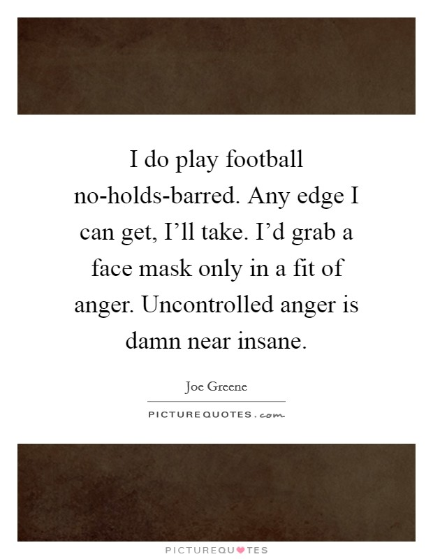I do play football no-holds-barred. Any edge I can get, I'll take. I'd grab a face mask only in a fit of anger. Uncontrolled anger is damn near insane Picture Quote #1