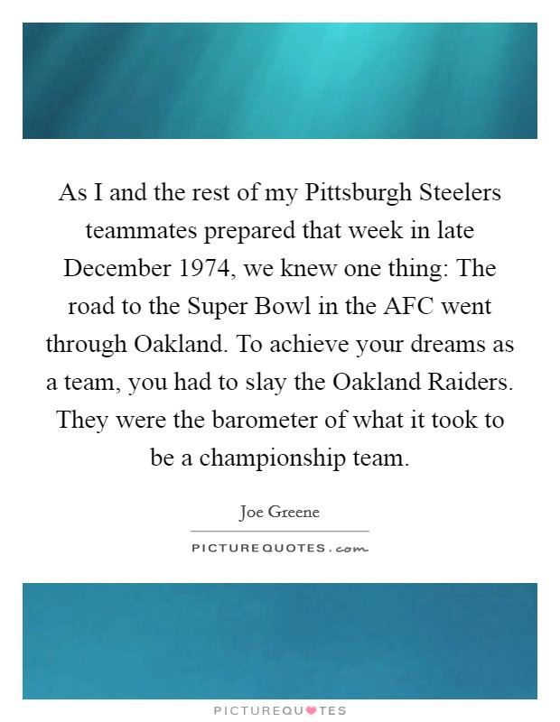 As I and the rest of my Pittsburgh Steelers teammates prepared that week in late December 1974, we knew one thing: The road to the Super Bowl in the AFC went through Oakland. To achieve your dreams as a team, you had to slay the Oakland Raiders. They were the barometer of what it took to be a championship team Picture Quote #1