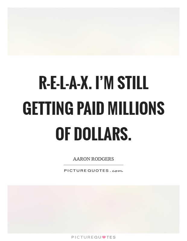 R-E-L-A-X. I'm still getting paid millions of dollars Picture Quote #1