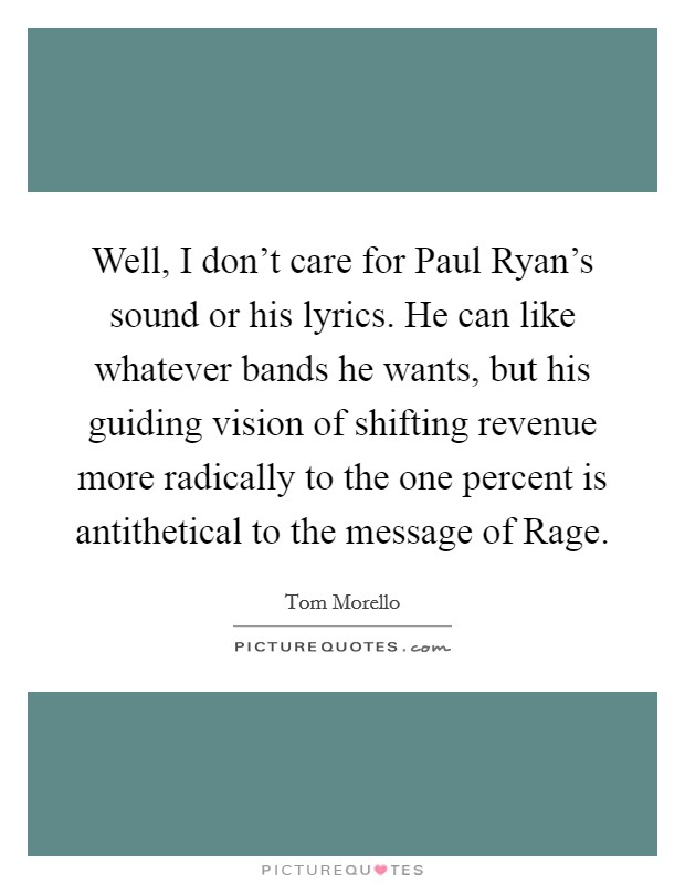 Well, I don't care for Paul Ryan's sound or his lyrics. He can like whatever bands he wants, but his guiding vision of shifting revenue more radically to the one percent is antithetical to the message of Rage Picture Quote #1