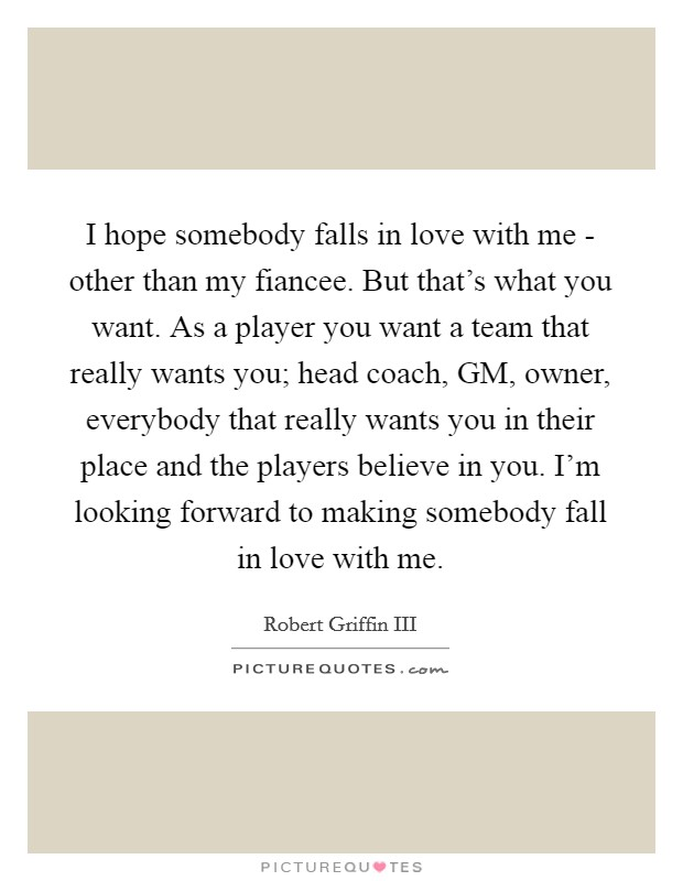 I hope somebody falls in love with me - other than my fiancee. But that's what you want. As a player you want a team that really wants you; head coach, GM, owner, everybody that really wants you in their place and the players believe in you. I'm looking forward to making somebody fall in love with me Picture Quote #1