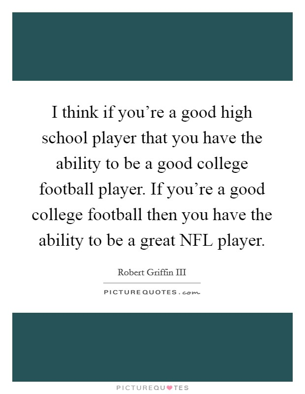 I think if you're a good high school player that you have the ability to be a good college football player. If you're a good college football then you have the ability to be a great NFL player Picture Quote #1