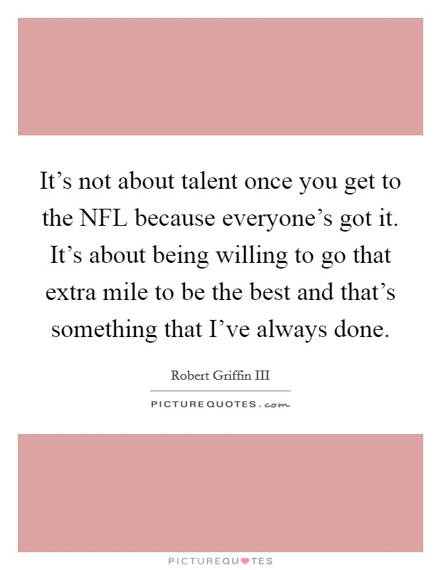 It's not about talent once you get to the NFL because everyone's got it. It's about being willing to go that extra mile to be the best and that's something that I've always done Picture Quote #1