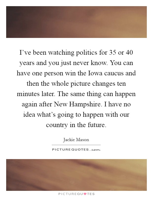 I've been watching politics for 35 or 40 years and you just never know. You can have one person win the Iowa caucus and then the whole picture changes ten minutes later. The same thing can happen again after New Hampshire. I have no idea what's going to happen with our country in the future Picture Quote #1