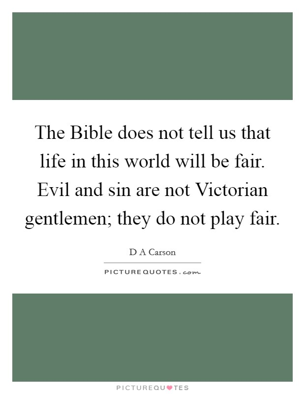 The Bible does not tell us that life in this world will be fair. Evil and sin are not Victorian gentlemen; they do not play fair Picture Quote #1