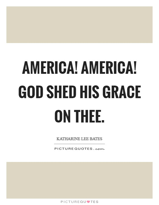 America! America! God shed His grace on thee Picture Quote #1