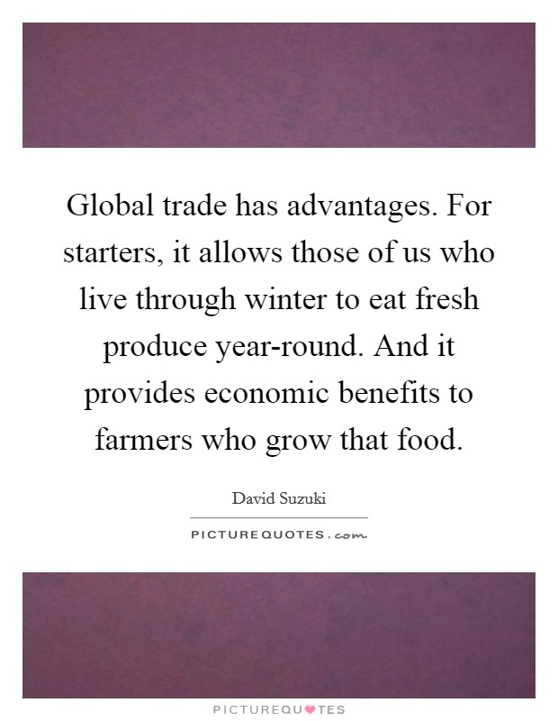 Global trade has advantages. For starters, it allows those of us who live through winter to eat fresh produce year-round. And it provides economic benefits to farmers who grow that food Picture Quote #1
