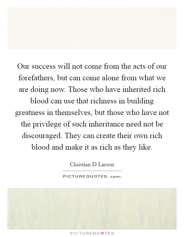 Our success will not come from the acts of our forefathers, but can come alone from what we are doing now. Those who have inherited rich blood can use that richness in building greatness in themselves, but those who have not the privilege of such inheritance need not be discouraged. They can create their own rich blood and make it as rich as they like Picture Quote #1