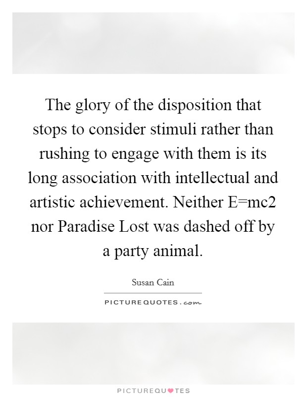 The glory of the disposition that stops to consider stimuli rather than rushing to engage with them is its long association with intellectual and artistic achievement. Neither E=mc2 nor Paradise Lost was dashed off by a party animal Picture Quote #1