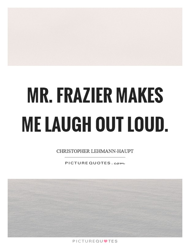 Mr. Frazier makes me laugh out loud Picture Quote #1