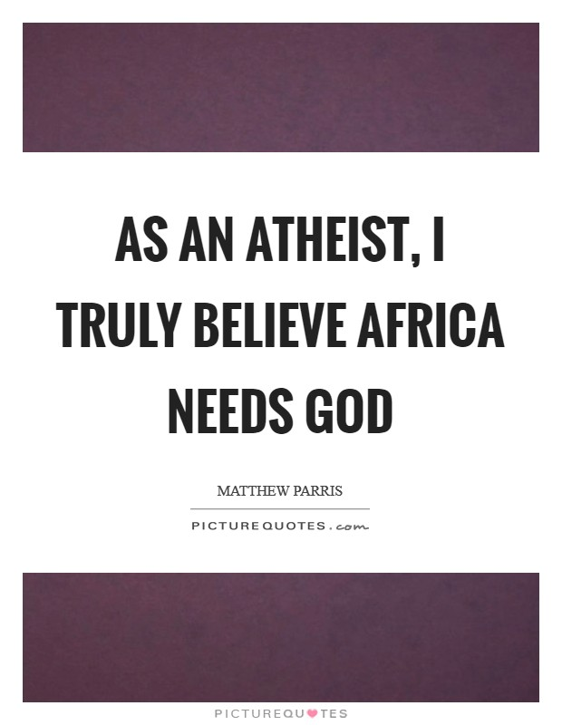 As an atheist, I truly believe Africa needs God Picture Quote #1