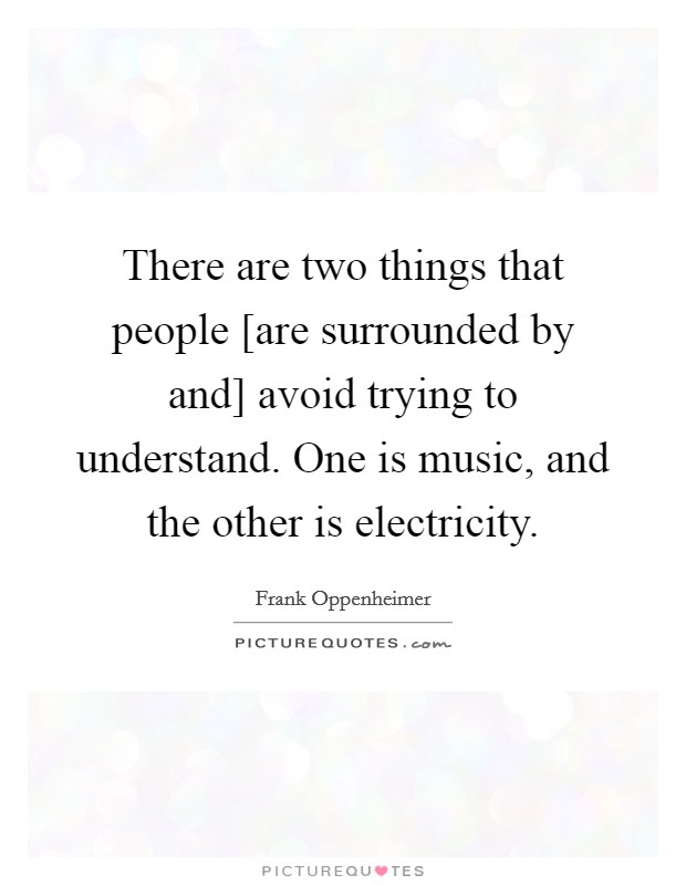 There are two things that people [are surrounded by and] avoid trying to understand. One is music, and the other is electricity Picture Quote #1