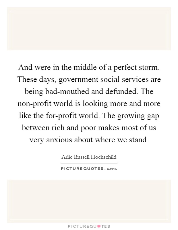 And were in the middle of a perfect storm. These days, government social services are being bad-mouthed and defunded. The non-profit world is looking more and more like the for-profit world. The growing gap between rich and poor makes most of us very anxious about where we stand Picture Quote #1