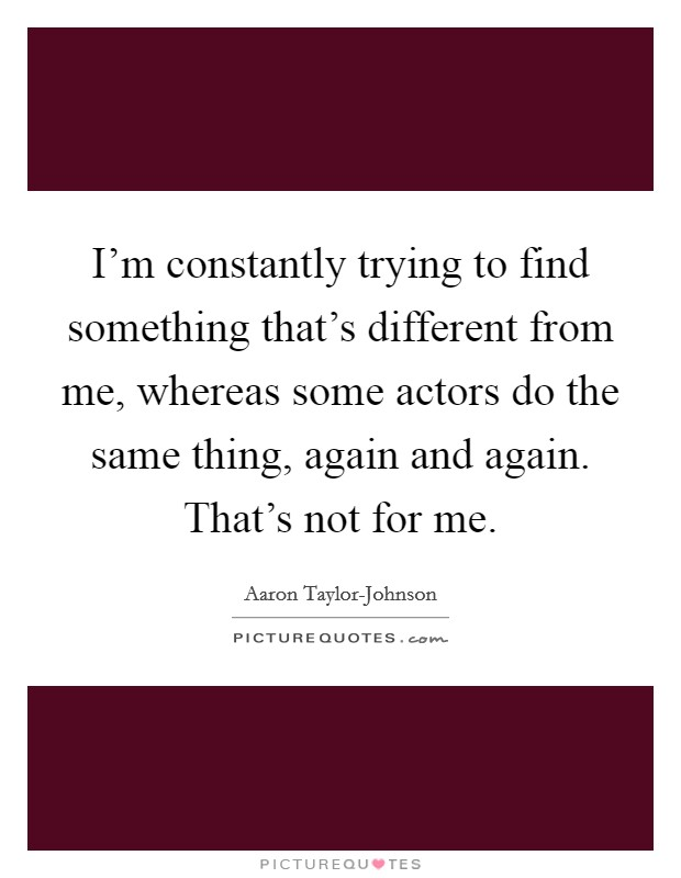 I'm constantly trying to find something that's different from me, whereas some actors do the same thing, again and again. That's not for me Picture Quote #1