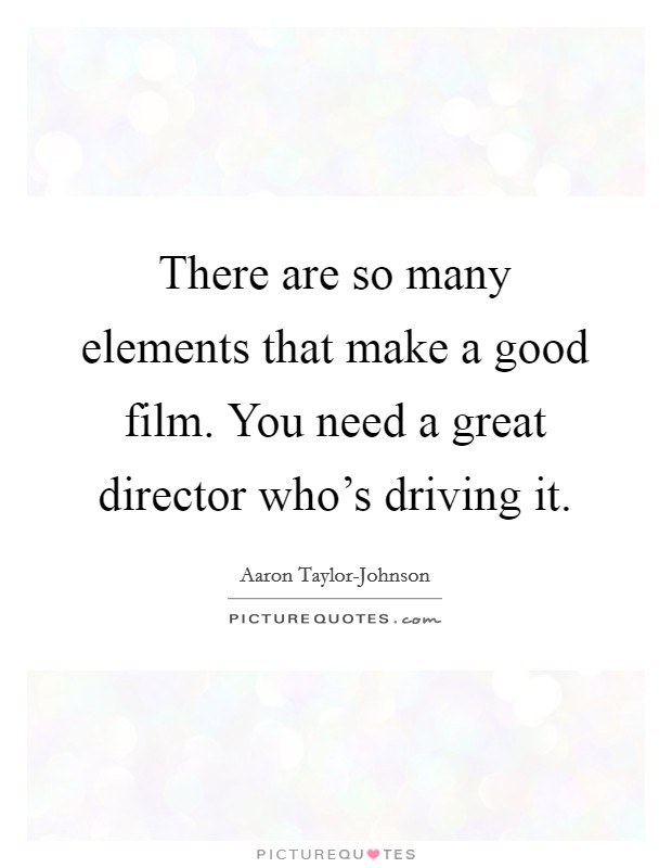 There are so many elements that make a good film. You need a great director who's driving it Picture Quote #1