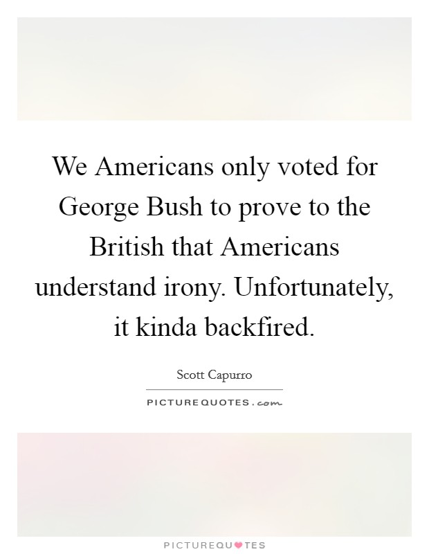 We Americans only voted for George Bush to prove to the British that Americans understand irony. Unfortunately, it kinda backfired Picture Quote #1