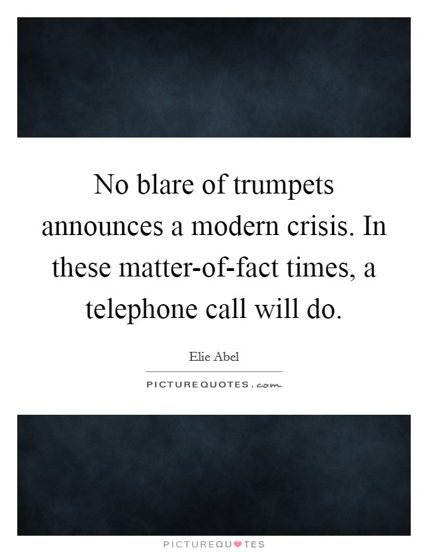 No blare of trumpets announces a modern crisis. In these matter-of-fact times, a telephone call will do Picture Quote #1