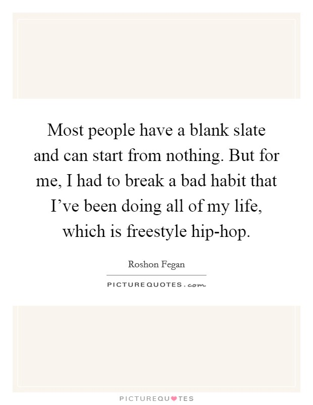 Most people have a blank slate and can start from nothing. But for me, I had to break a bad habit that I've been doing all of my life, which is freestyle hip-hop Picture Quote #1