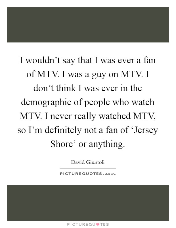 I wouldn't say that I was ever a fan of MTV. I was a guy on MTV. I don't think I was ever in the demographic of people who watch MTV. I never really watched MTV, so I'm definitely not a fan of 'Jersey Shore' or anything Picture Quote #1
