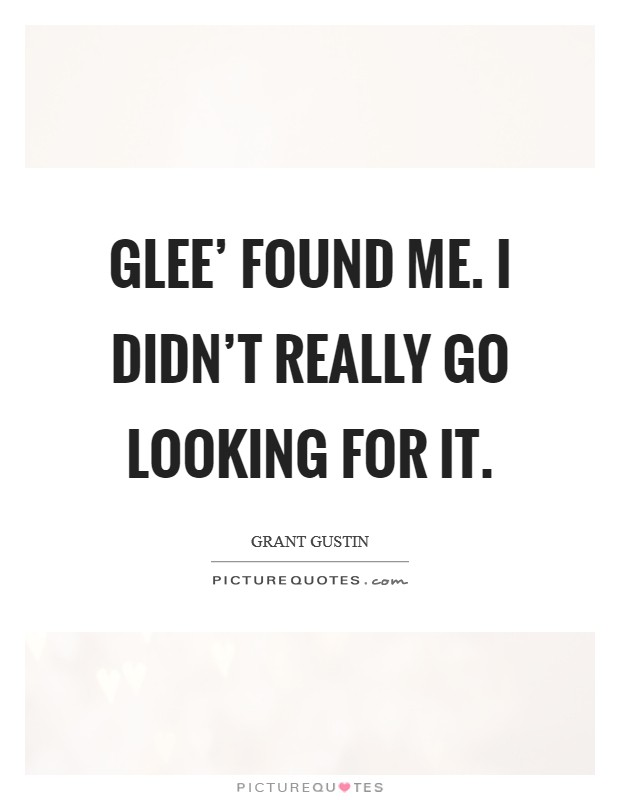 Glee' found me. I didn't really go looking for it Picture Quote #1