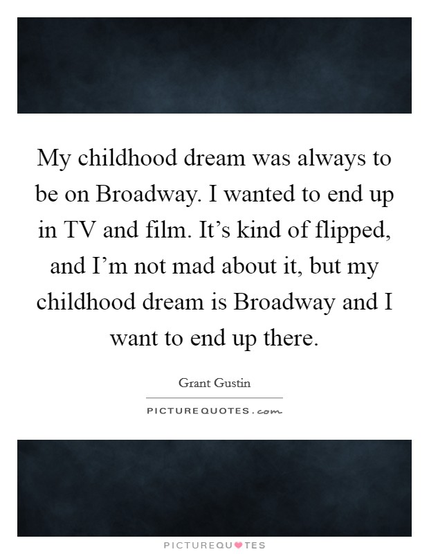 My childhood dream was always to be on Broadway. I wanted to end up in TV and film. It's kind of flipped, and I'm not mad about it, but my childhood dream is Broadway and I want to end up there Picture Quote #1