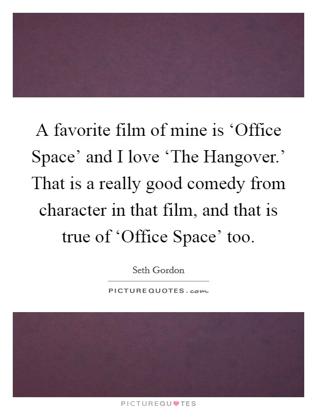 A favorite film of mine is 'Office Space' and I love 'The Hangover.' That is a really good comedy from character in that film, and that is true of 'Office Space' too Picture Quote #1