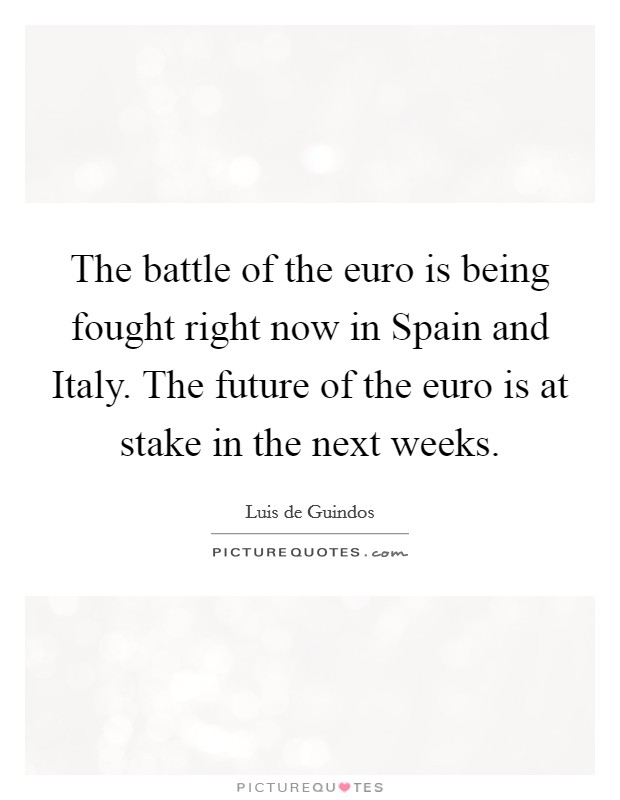 The battle of the euro is being fought right now in Spain and Italy. The future of the euro is at stake in the next weeks Picture Quote #1