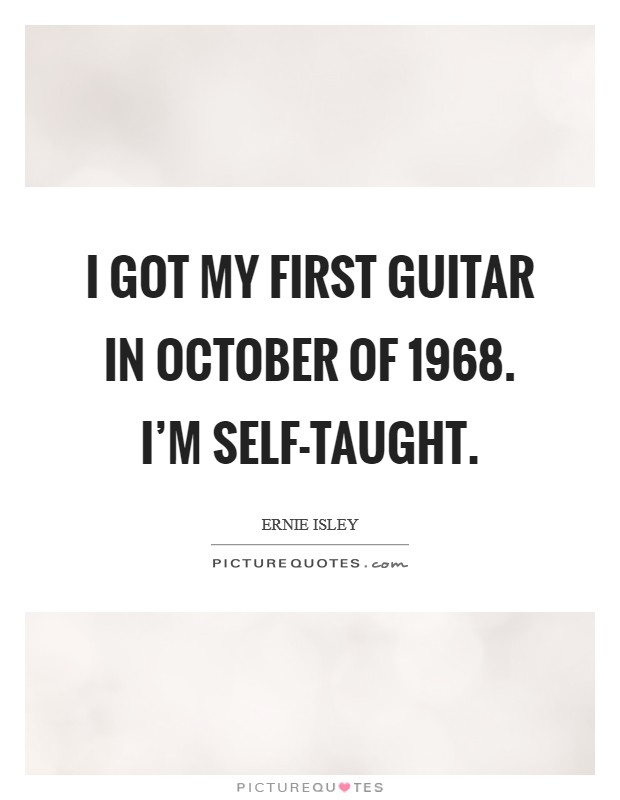 I got my first guitar in October of 1968. I'm self-taught Picture Quote #1