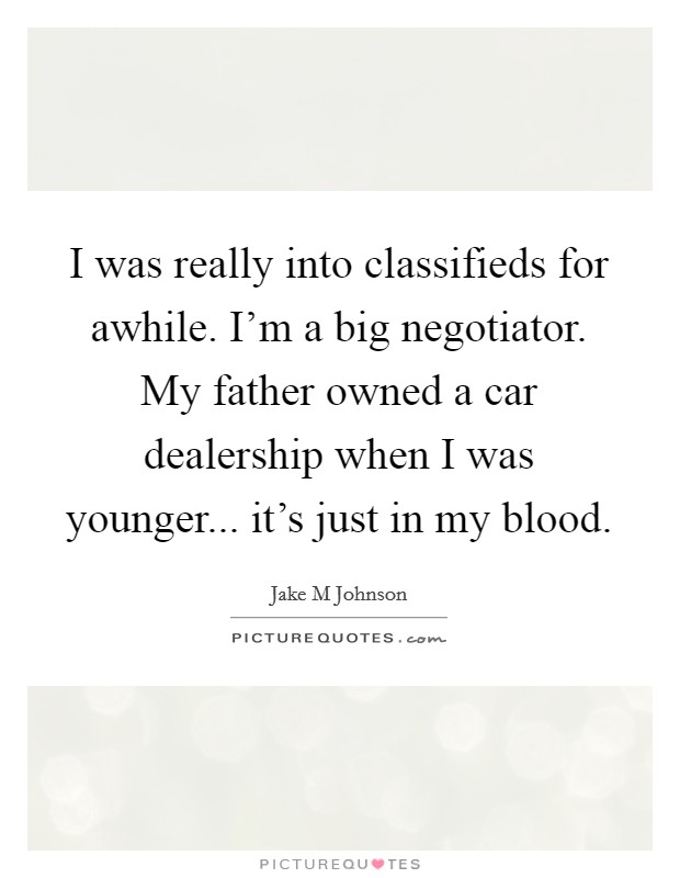 I was really into classifieds for awhile. I'm a big negotiator. My father owned a car dealership when I was younger... it's just in my blood Picture Quote #1